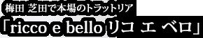梅田 芝田で本場のトラットリア ricco e bello リコ エ ベロ